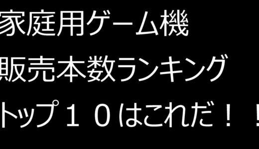 家庭用ゲーム機 販売本数ランキングトップ10!!!